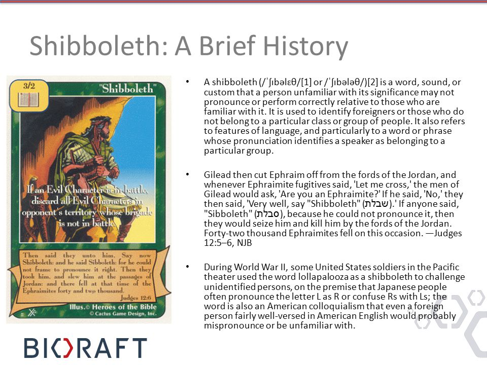 Shibboleth: A Brief History A shibboleth (/ˈʃɪbəlɛθ/[1] or /ˈʃɪbələθ/)[2] is a word, sound, or custom that a person unfamiliar with its significance may not pronounce or perform correctly relative to those who are familiar with it.