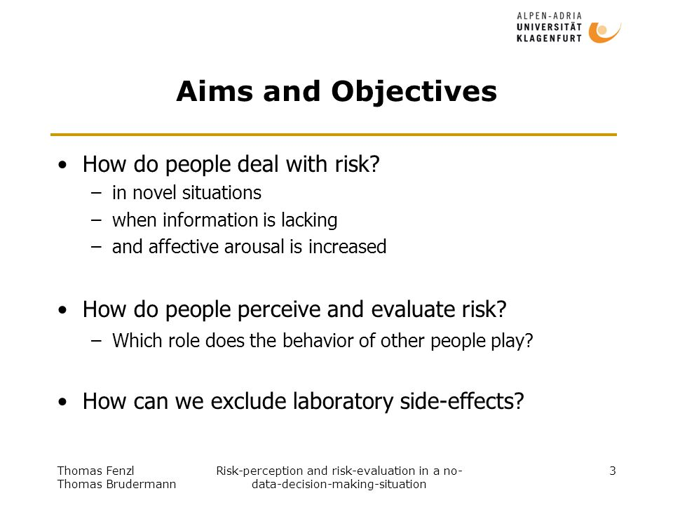 Thomas Fenzl Thomas Brudermann Risk-perception and risk-evaluation in a no- data-decision-making-situation 3 Aims and Objectives How do people deal with risk.