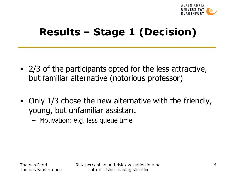 Thomas Fenzl Thomas Brudermann Risk-perception and risk-evaluation in a no- data-decision-making-situation 7 Results – Stage 2 (manipulation) Manipulation: –First three candidates of unfamiliar examiner returned silent, bleak and depressed from their exam –Two candidates revised their previous decision for the unfamiliar examiner 17% of the candidates revised their previous decision for the unfamiliar examiner in consequence of the manipulation