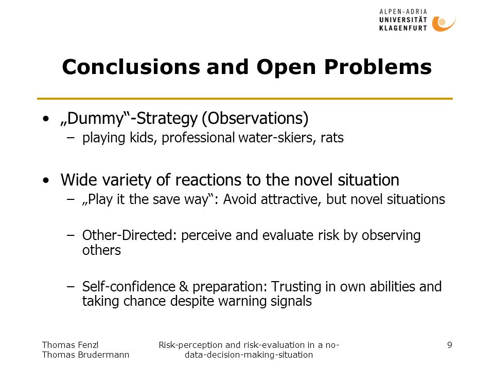 "Thomas Fenzl Thomas Brudermann Risk-perception and risk-evaluation in a no- data-decision-making-situation 9 Conclusions and Open Problems ""Dummy -Strategy (Observations) –playing kids, professional water-skiers, rats Wide variety of reactions to the novel situation –""Play it the save way : Avoid attractive, but novel situations –Other-Directed: perceive and evaluate risk by observing others –Self-confidence & preparation: Trusting in own abilities and taking chance despite warning signals"
