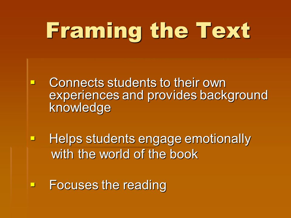Framing the Text  Connects students to their own experiences and provides background knowledge  Helps students engage emotionally with the world of the book with the world of the book  Focuses the reading