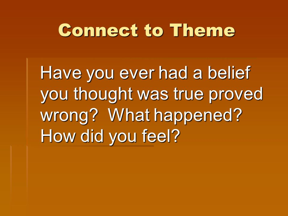 Connect to Theme Have you ever had a belief you thought was true proved wrong.