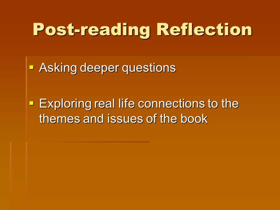 Post-reading Reflection  Asking deeper questions  Exploring real life connections to the themes and issues of the book