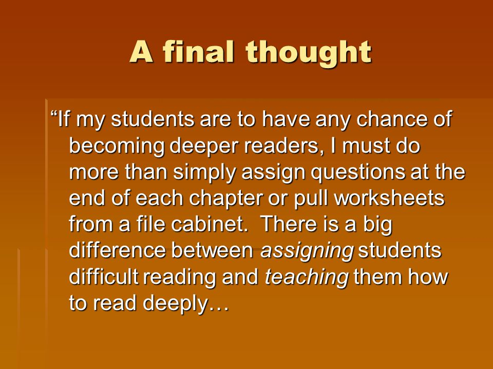 A final thought If my students are to have any chance of becoming deeper readers, I must do more than simply assign questions at the end of each chapter or pull worksheets from a file cabinet.
