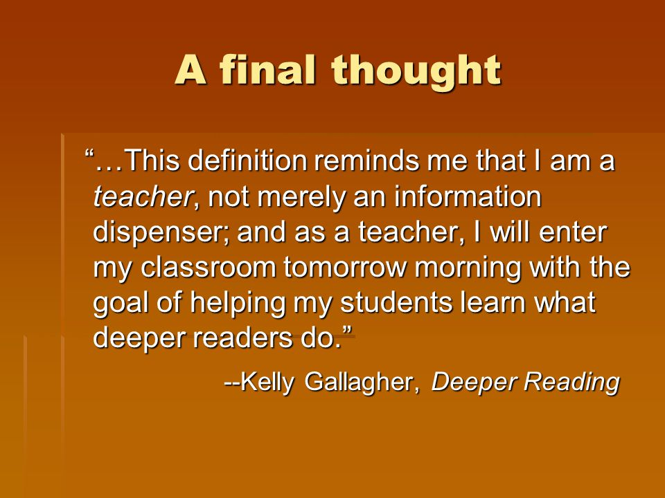 A final thought …This definition reminds me that I am a teacher, not merely an information dispenser; and as a teacher, I will enter my classroom tomorrow morning with the goal of helping my students learn what deeper readers do. …This definition reminds me that I am a teacher, not merely an information dispenser; and as a teacher, I will enter my classroom tomorrow morning with the goal of helping my students learn what deeper readers do. --Kelly Gallagher, Deeper Reading --Kelly Gallagher, Deeper Reading