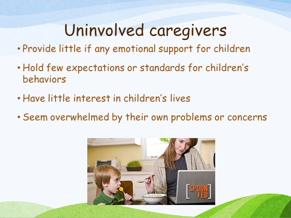 Uninvolved caregivers Provide little if any emotional support for children Hold few expectations or standards for children's behaviors Have little interest in children's lives Seem overwhelmed by their own problems or concerns