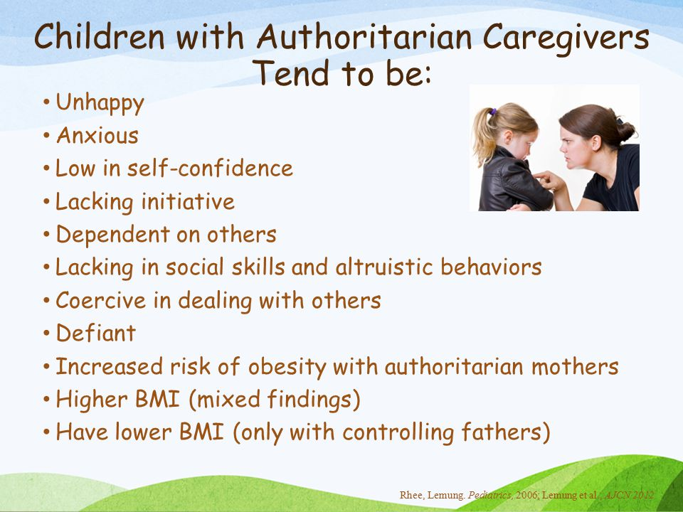 Children with Authoritarian Caregivers Tend to be: Unhappy Anxious Low in self-confidence Lacking initiative Dependent on others Lacking in social skills and altruistic behaviors Coercive in dealing with others Defiant Increased risk of obesity with authoritarian mothers Higher BMI (mixed findings) Have lower BMI (only with controlling fathers) Rhee, Lemung.