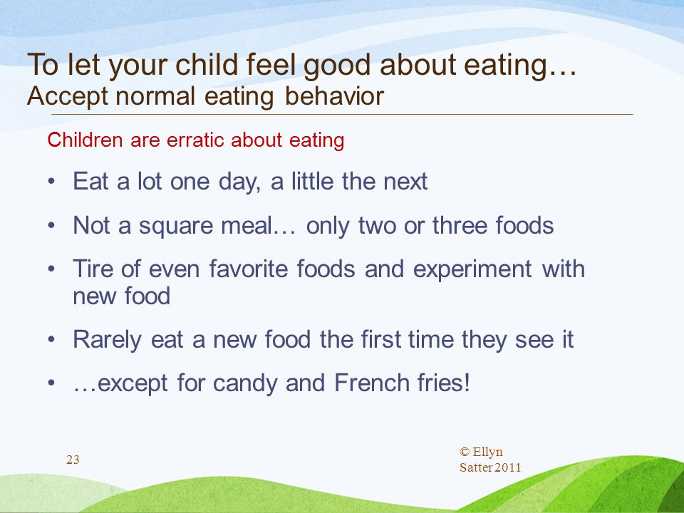 To let your child feel good about eating… Accept normal eating behavior Children are erratic about eating Eat a lot one day, a little the next Not a square meal… only two or three foods Tire of even favorite foods and experiment with new food Rarely eat a new food the first time they see it …except for candy and French fries.