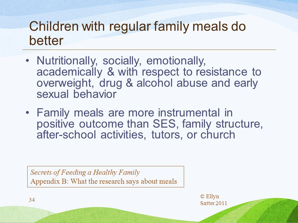 Children with regular family meals do better Nutritionally, socially, emotionally, academically & with respect to resistance to overweight, drug & alcohol abuse and early sexual behavior Family meals are more instrumental in positive outcome than SES, family structure, after-school activities, tutors, or church © Ellyn Satter 2011 34 Secrets of Feeding a Healthy Family Appendix B: What the research says about meals