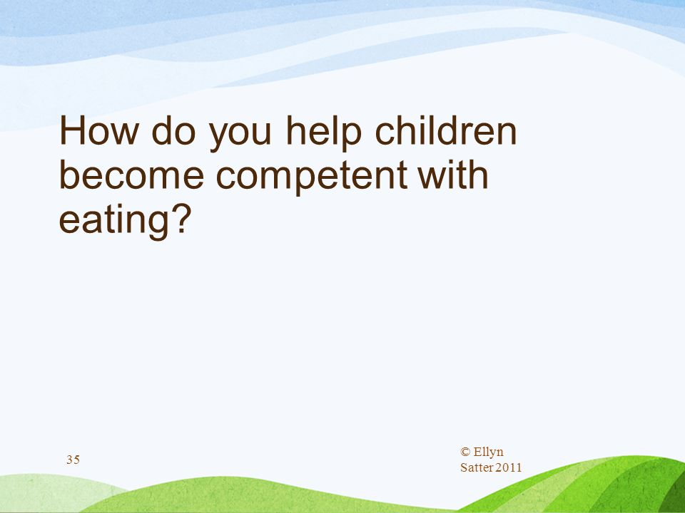 How do you help children become competent with eating? © Ellyn Satter 2011 35