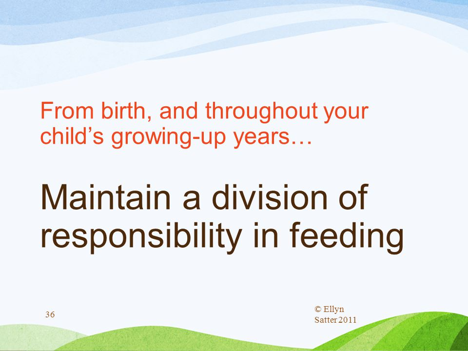 From birth, and throughout your child's growing-up years… Maintain a division of responsibility in feeding © Ellyn Satter 2011 36
