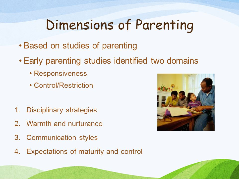 Dimensions of Parenting Based on studies of parenting Early parenting studies identified two domains Responsiveness Control/Restriction 1.Disciplinary strategies 2.Warmth and nurturance 3.Communication styles 4.Expectations of maturity and control