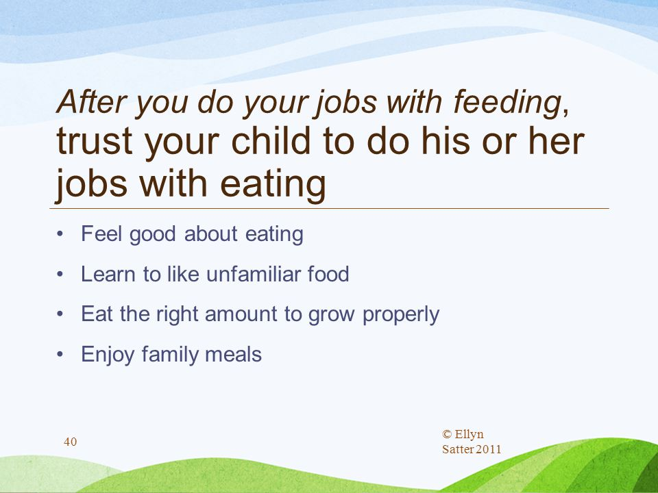 After you do your jobs with feeding, trust your child to do his or her jobs with eating Feel good about eating Learn to like unfamiliar food Eat the right amount to grow properly Enjoy family meals © Ellyn Satter 2011 40