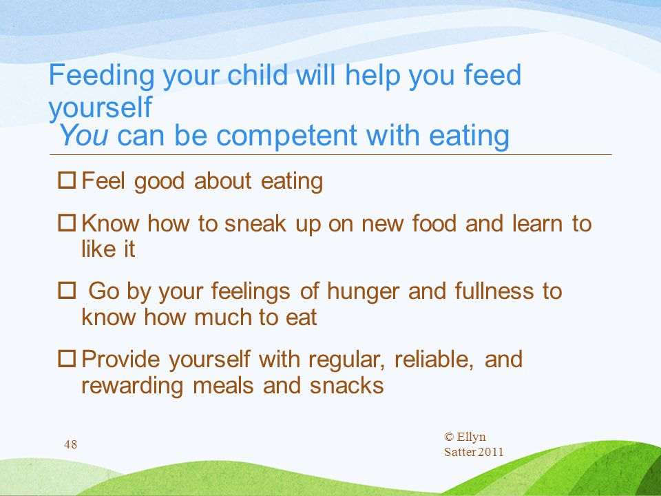 Feeding your child will help you feed yourself You can be competent with eating  Feel good about eating  Know how to sneak up on new food and learn to like it  Go by your feelings of hunger and fullness to know how much to eat  Provide yourself with regular, reliable, and rewarding meals and snacks © Ellyn Satter 2011 48