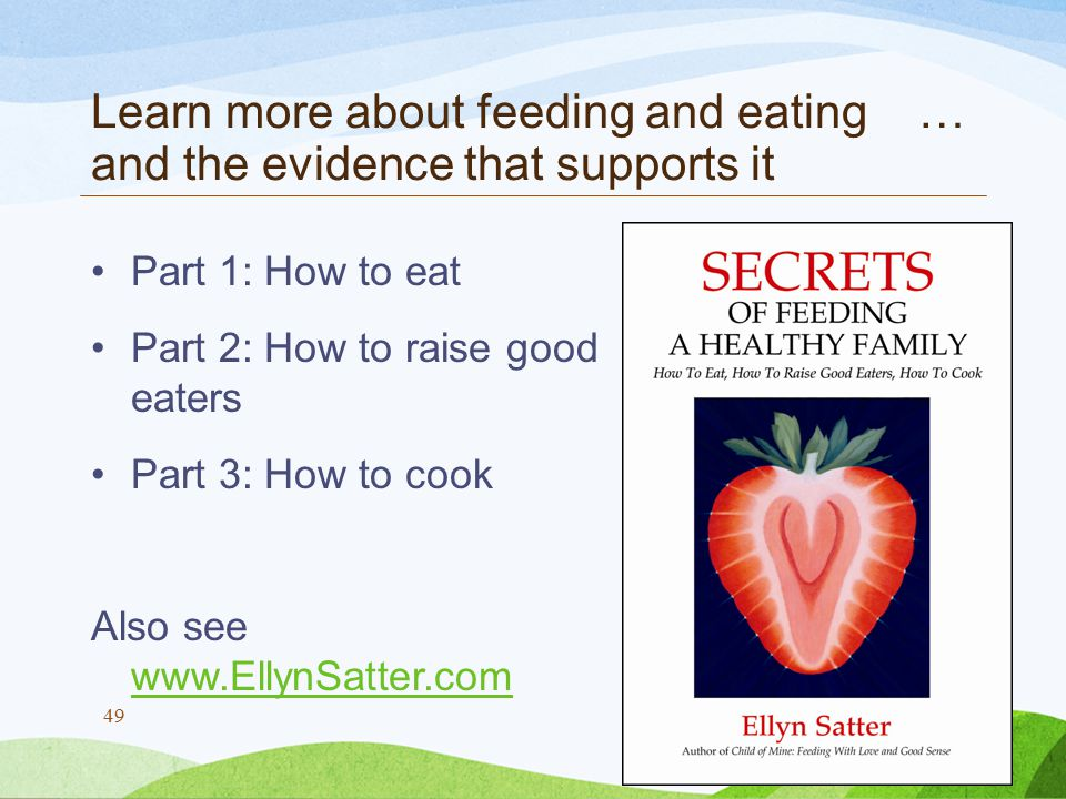 Learn more about feeding and eating … and the evidence that supports it Part 1: How to eat Part 2: How to raise good eaters Part 3: How to cook Also see www.EllynSatter.com www.EllynSatter.com © Ellyn Satter 2011 49