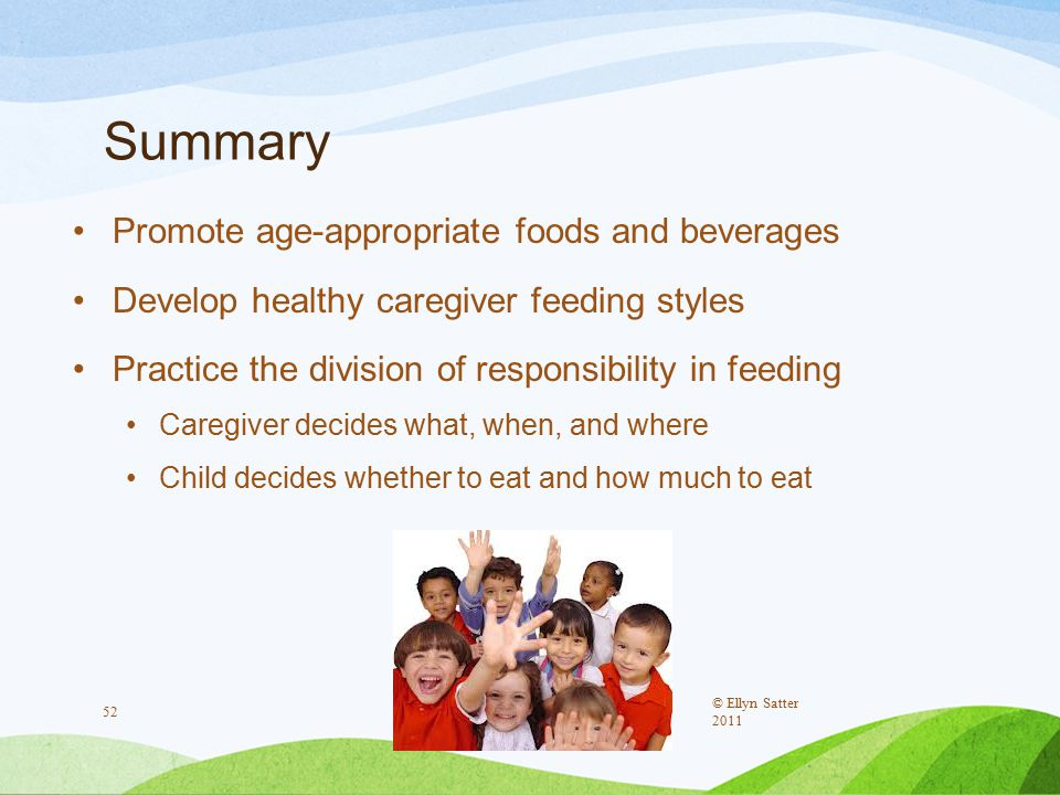 Summary Promote age-appropriate foods and beverages Develop healthy caregiver feeding styles Practice the division of responsibility in feeding Caregiver decides what, when, and where Child decides whether to eat and how much to eat © Ellyn Satter 2011 52