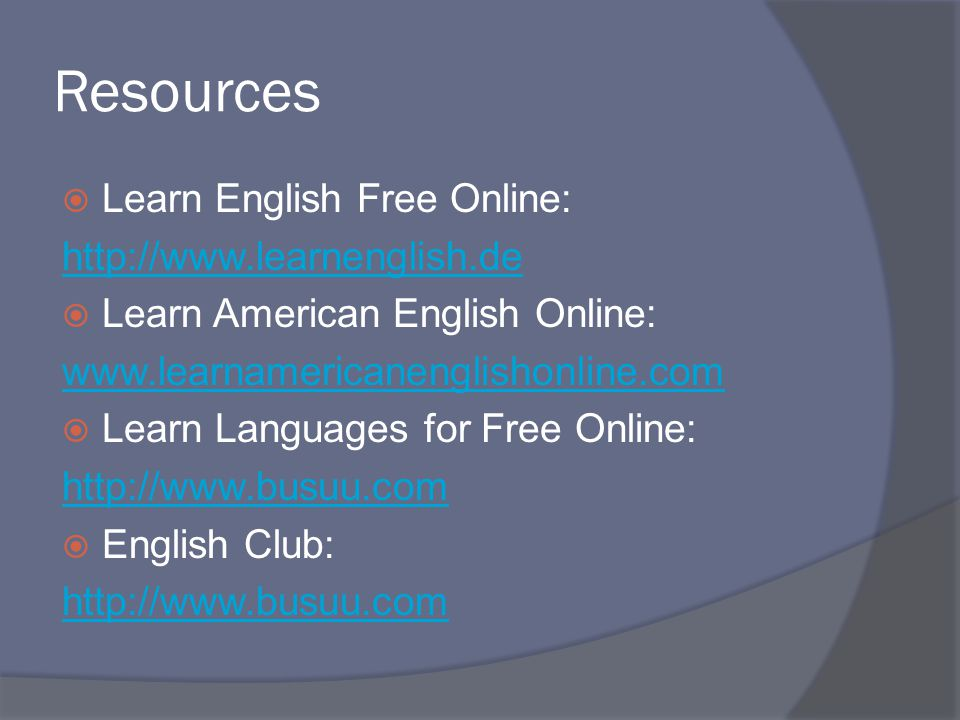 Resources  Learn English Free Online: http://www.learnenglish.de  Learn American English Online: www.learnamericanenglishonline.com  Learn Language