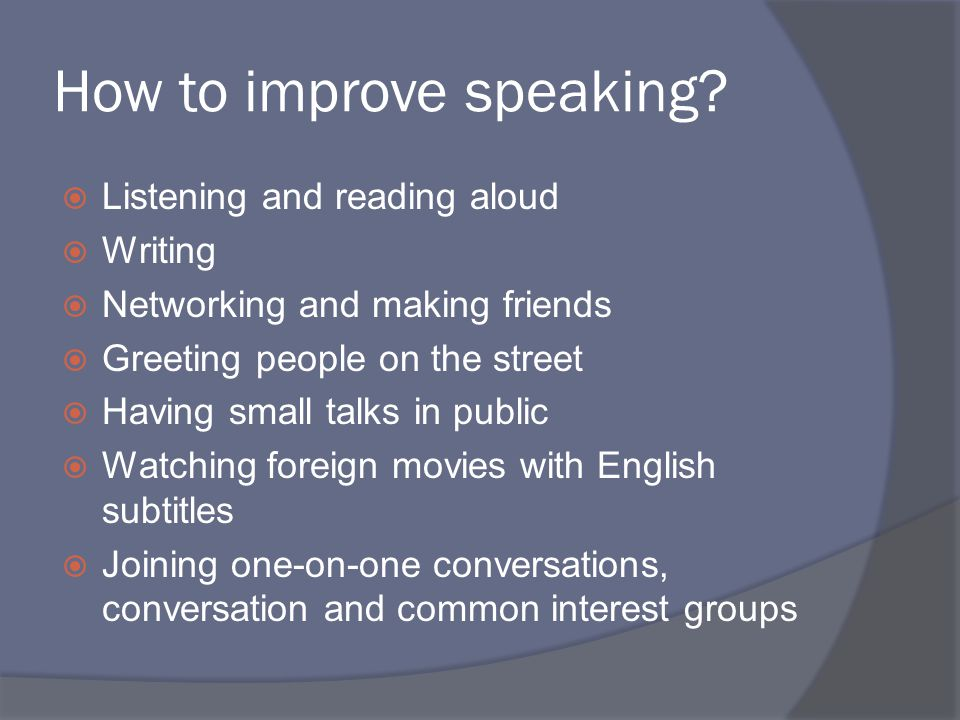 How to improve speaking?  Listening and reading aloud  Writing  Networking and making friends  Greeting people on the street  Having small talks
