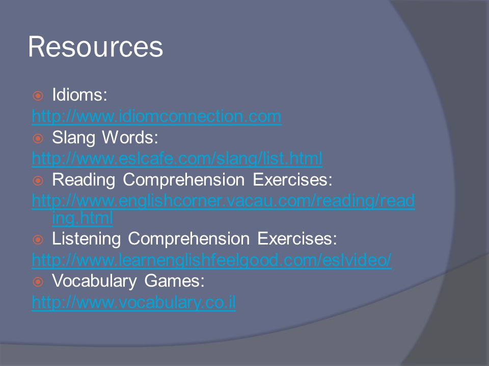 Resources  Idioms: http://www.idiomconnection.com  Slang Words: http://www.eslcafe.com/slang/list.html  Reading Comprehension Exercises: http://www.englishcorner.vacau.com/reading/read ing.html  Listening Comprehension Exercises: http://www.learnenglishfeelgood.com/eslvideo/  Vocabulary Games: http://www.vocabulary.co.il