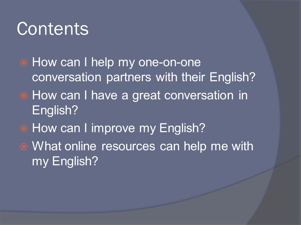 Contents  How can I help my one-on-one conversation partners with their English.