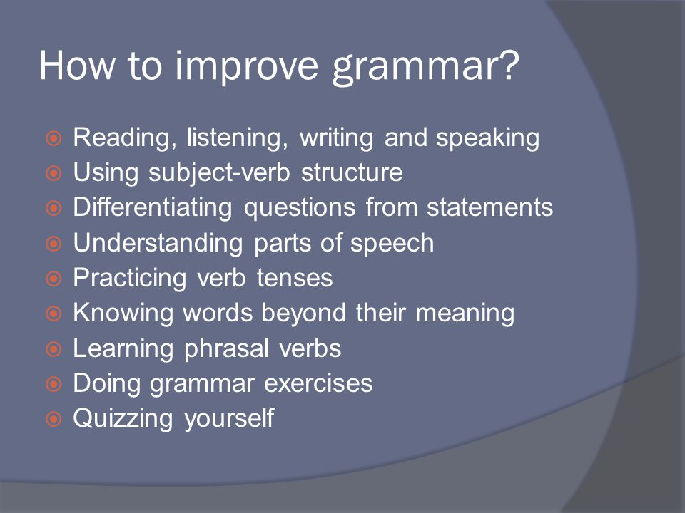 How to improve grammar?  Reading, listening, writing and speaking  Using subject-verb structure  Differentiating questions from statements  Unders