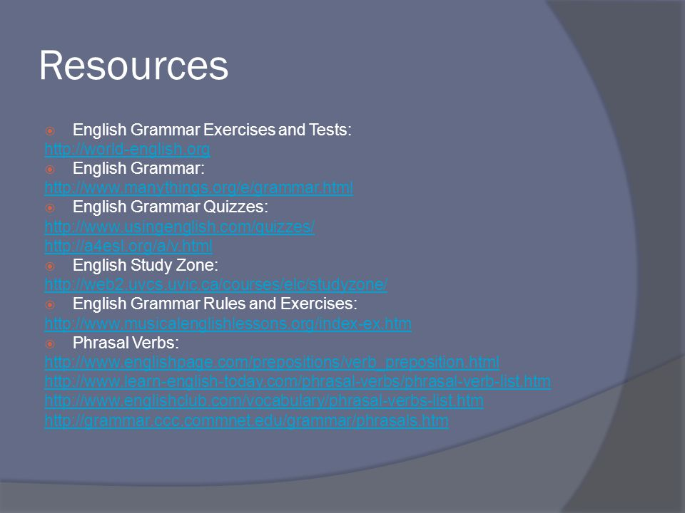 Resources  English Grammar Exercises and Tests: http://world-english.org  English Grammar: http://www.manythings.org/e/grammar.html  English Grammar Quizzes: http://www.usingenglish.com/quizzes/ http://a4esl.org/a/v.html  English Study Zone: http://web2.uvcs.uvic.ca/courses/elc/studyzone/  English Grammar Rules and Exercises: http://www.musicalenglishlessons.org/index-ex.htm  Phrasal Verbs: http://www.englishpage.com/prepositions/verb_preposition.html http://www.learn-english-today.com/phrasal-verbs/phrasal-verb-list.htm http://www.englishclub.com/vocabulary/phrasal-verbs-list.htm http://grammar.ccc.commnet.edu/grammar/phrasals.htm