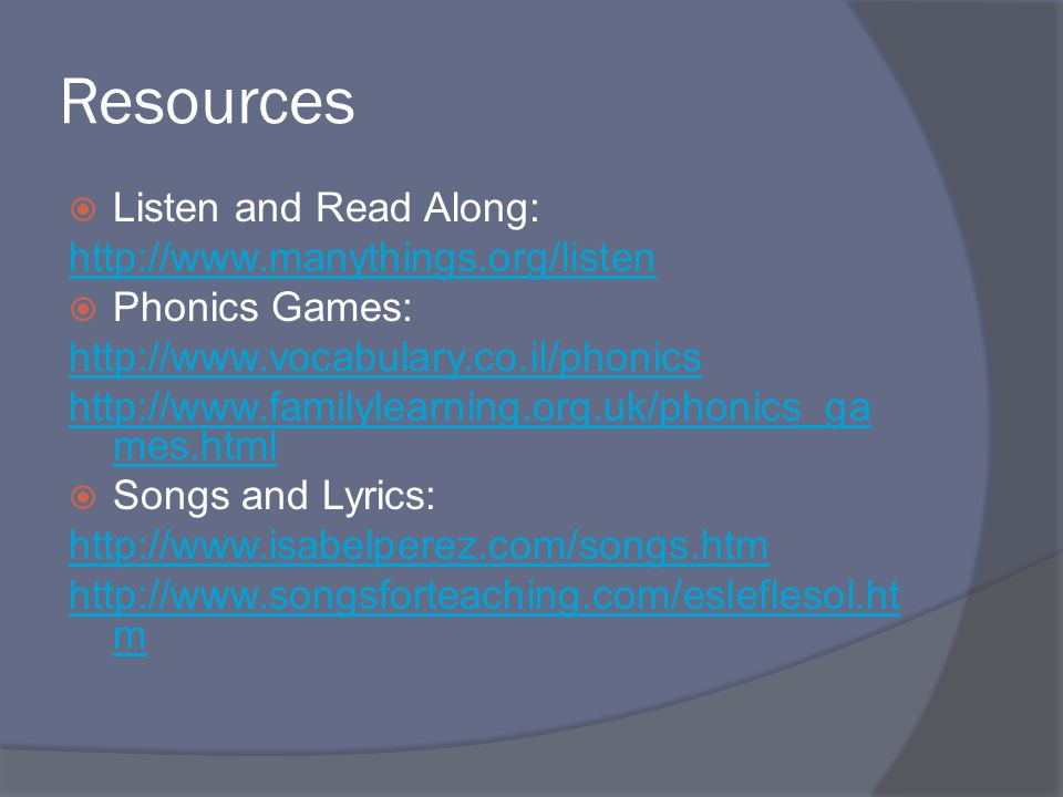 Resources  Listen and Read Along: http://www.manythings.org/listen  Phonics Games: http://www.vocabulary.co.il/phonics http://www.familylearning.org.uk/phonics_ga mes.html  Songs and Lyrics: http://www.isabelperez.com/songs.htm http://www.songsforteaching.com/esleflesol.ht m