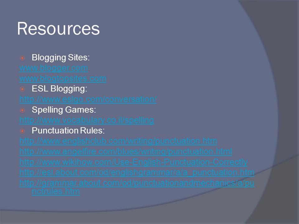 Resources  Blogging Sites: www.blogger.com www.blogtopsites.com  ESL Blogging: http://www.eslgo.com/conversation/  Spelling Games: http://www.vocabulary.co.il/spelling  Punctuation Rules: http://www.englishclub.com/writing/punctuation.htm http://www.angelfire.com/blues/writing/punctuation.html http://www.wikihow.com/Use-English-Punctuation-Correctly http://esl.about.com/od/englishgrammar/a/a_punctuation.htm http://grammar.about.com/od/punctuationandmechanics/a/pu nctrules.htm