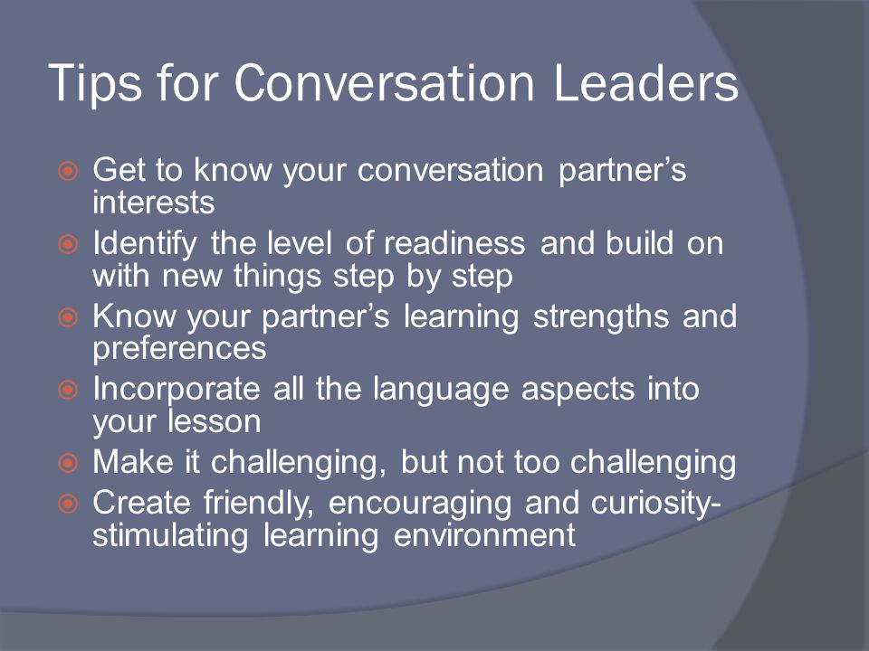 Tips for Conversation Leaders  Get to know your conversation partner's interests  Identify the level of readiness and build on with new things step by step  Know your partner's learning strengths and preferences  Incorporate all the language aspects into your lesson  Make it challenging, but not too challenging  Create friendly, encouraging and curiosity- stimulating learning environment