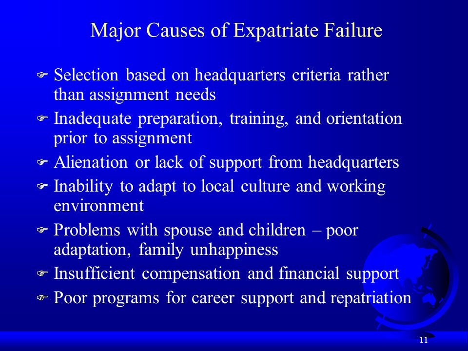 11 Major Causes of Expatriate Failure F Selection based on headquarters criteria rather than assignment needs F Inadequate preparation, training, and