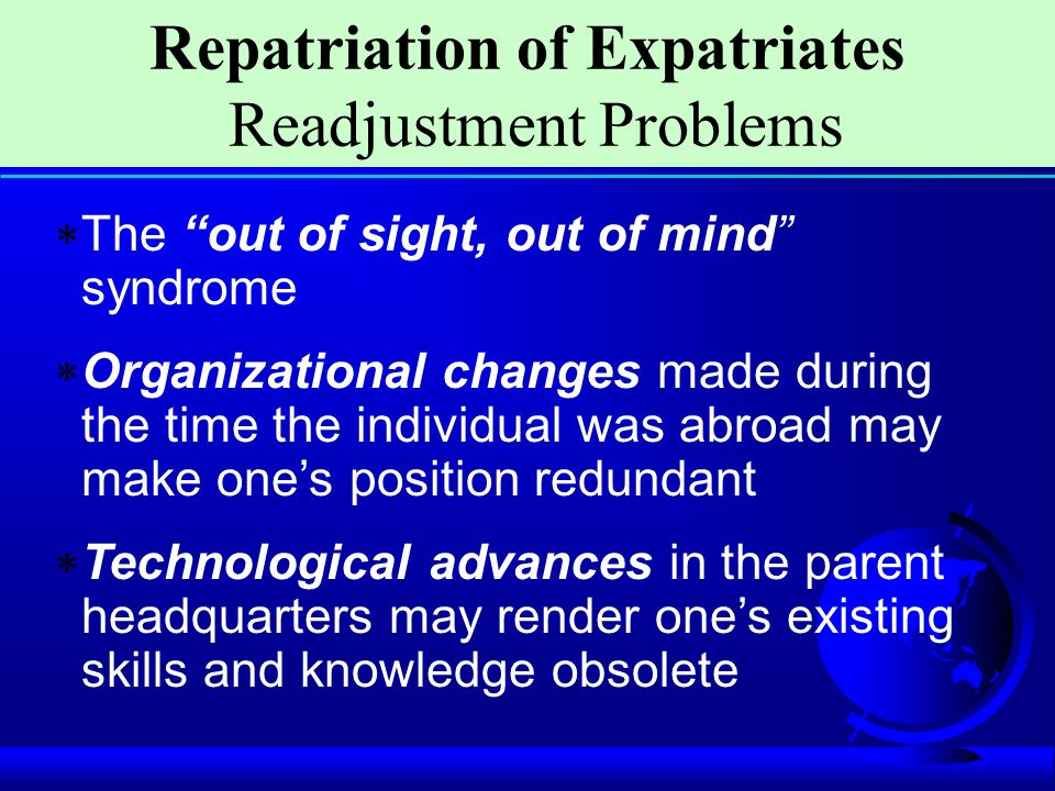 """ The """"out of sight, out of mind"""" syndrome  Organizational changes made during the time the individual was abroad may make one's position redundant """