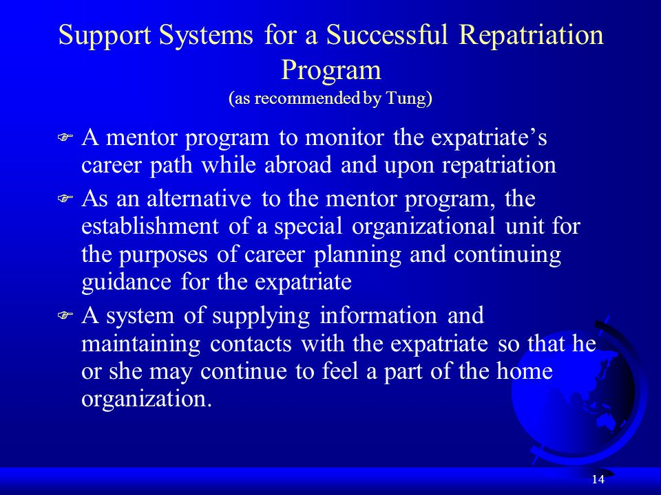 14 Support Systems for a Successful Repatriation Program (as recommended by Tung) F A mentor program to monitor the expatriate's career path while abr