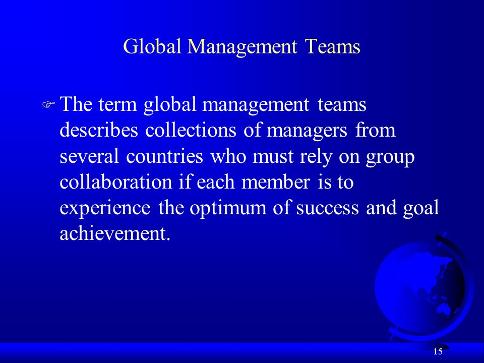 15 Global Management Teams F The term global management teams describes collections of managers from several countries who must rely on group collabor