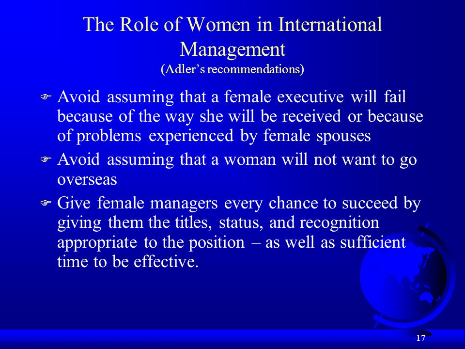 17 The Role of Women in International Management (Adler's recommendations) F Avoid assuming that a female executive will fail because of the way she w