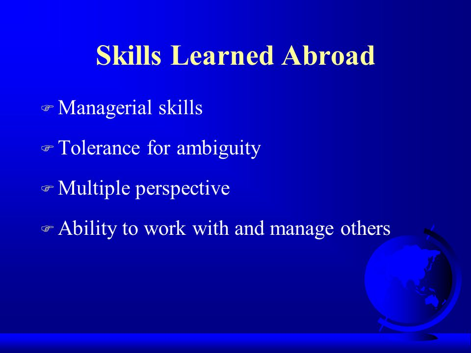 Skills Learned Abroad F Managerial skills F Tolerance for ambiguity F Multiple perspective F Ability to work with and manage others
