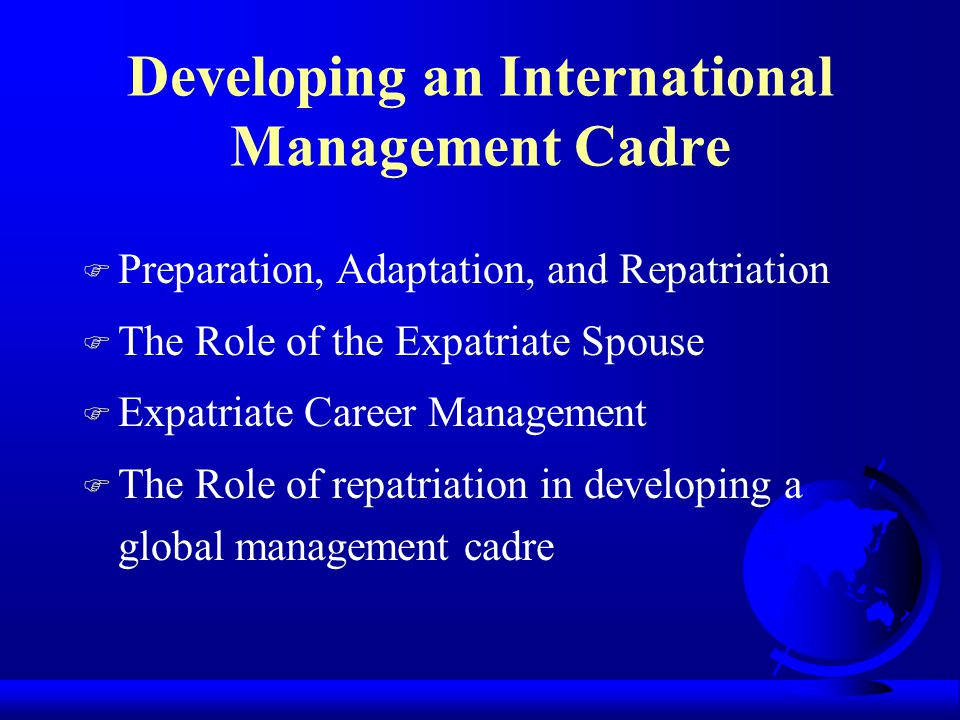Developing an International Management Cadre F Preparation, Adaptation, and Repatriation F The Role of the Expatriate Spouse F Expatriate Career Manag
