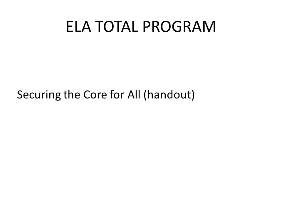 ELA TOTAL PROGRAM Securing the Core for All (handout)