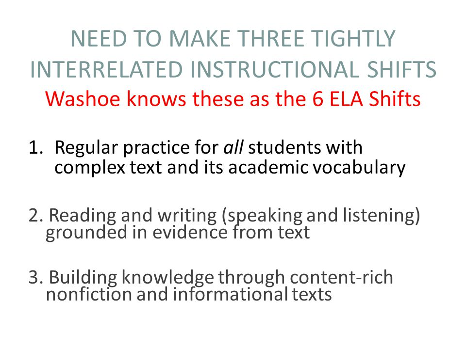 NEED TO MAKE THREE TIGHTLY INTERRELATED INSTRUCTIONAL SHIFTS Washoe knows these as the 6 ELA Shifts 1.Regular practice for all students with complex text and its academic vocabulary 2.