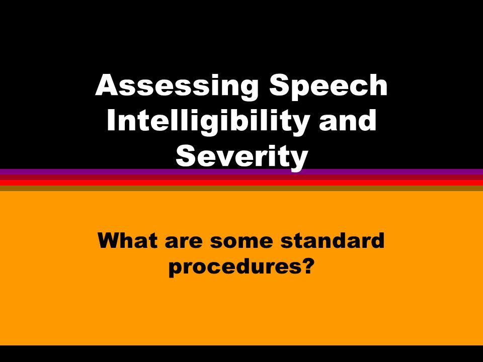 Assessing Speech Intelligibility and Severity What are some standard procedures?