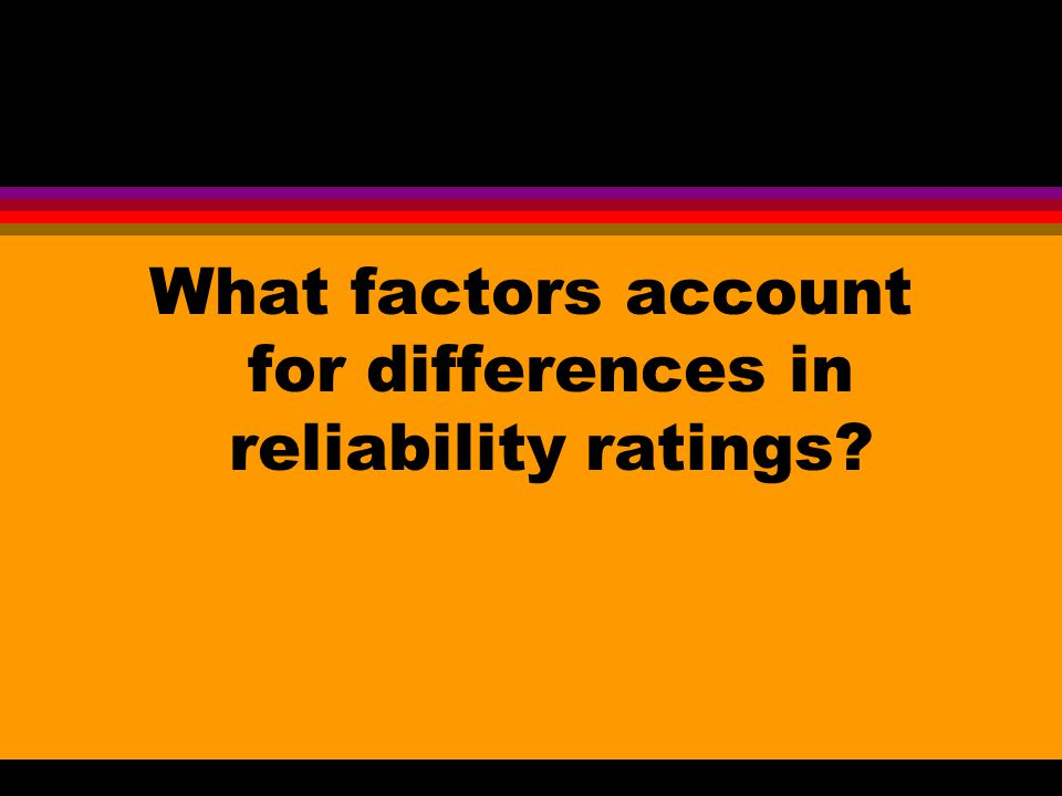 What factors account for differences in reliability ratings?