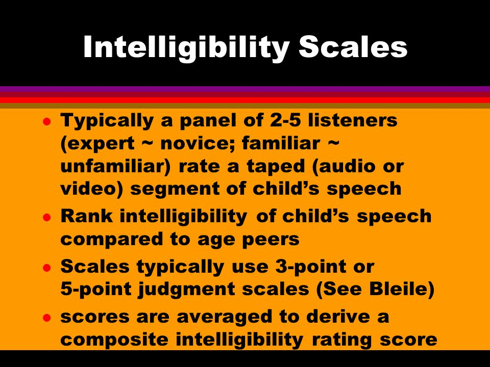 Intelligibility Scales l Typically a panel of 2-5 listeners (expert ~ novice; familiar ~ unfamiliar) rate a taped (audio or video) segment of child's