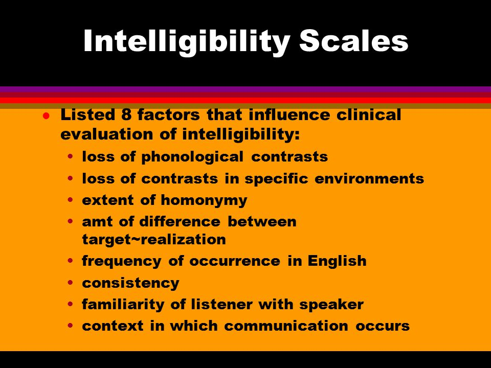 Intelligibility l Weston & Shriberg (1992) concluded that articulation variables alone cannot account for all the breakdowns that result in communication other general contextual and linguistic variables are related to speech intelligibility