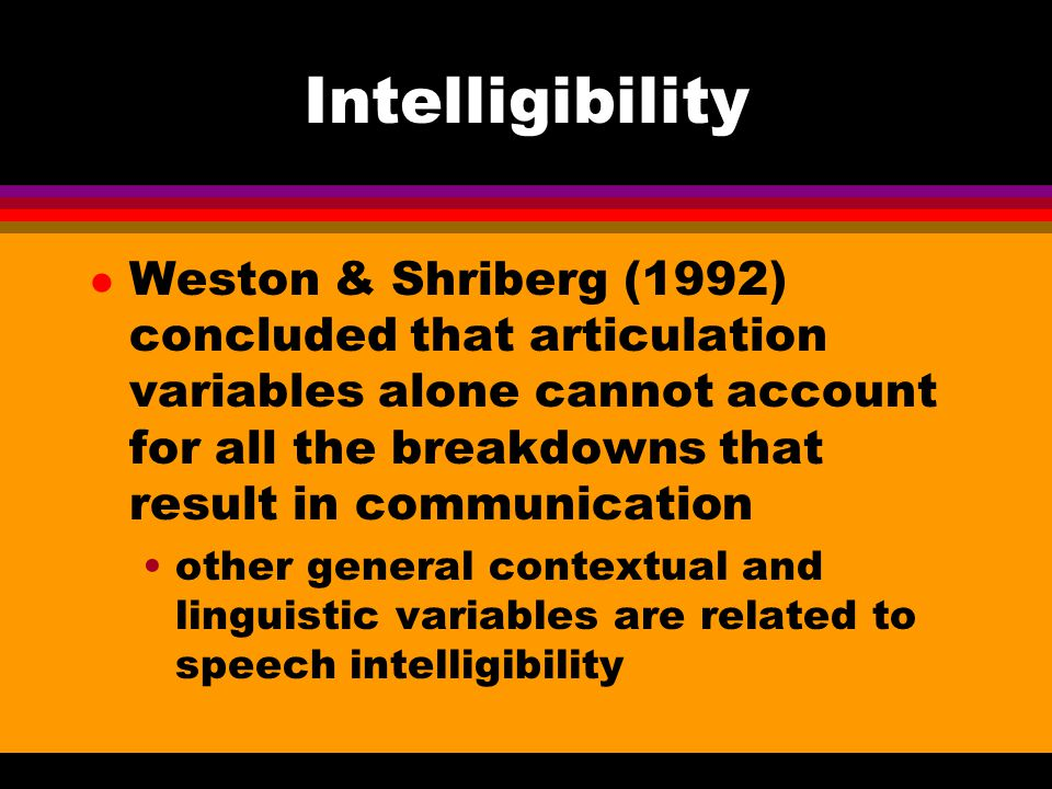 Intelligibility l Weston & Shriberg (1992) concluded that articulation variables alone cannot account for all the breakdowns that result in communicat