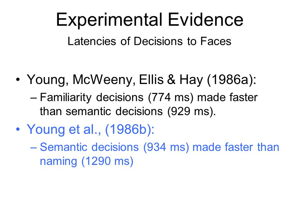 Experimental Evidence Latencies of Decisions to Faces Young, McWeeny, Ellis & Hay (1986a): –Familiarity decisions (774 ms) made faster than semantic d