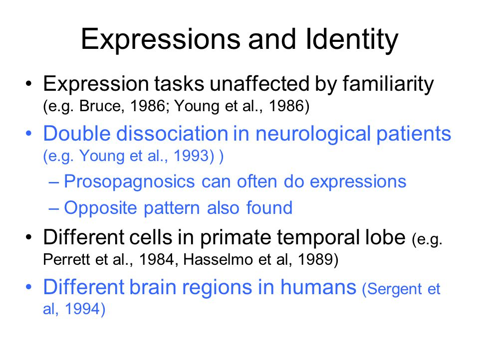 Expressions and Identity Expression tasks unaffected by familiarity (e.g. Bruce, 1986; Young et al., 1986) Double dissociation in neurological patient
