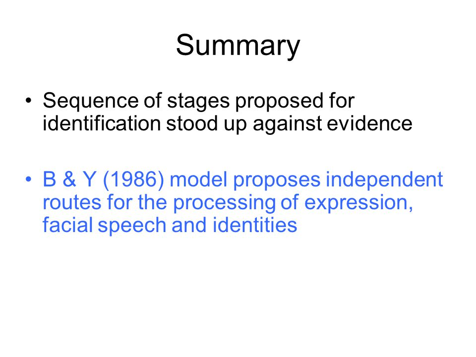 Summary Sequence of stages proposed for identification stood up against evidence B & Y (1986) model proposes independent routes for the processing of