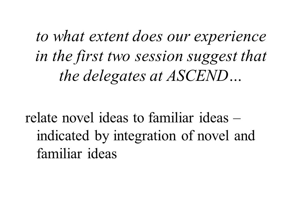 to what extent does our experience in the first two session suggest that the delegates at ASCEND… relate novel ideas to familiar ideas – indicated by integration of novel and familiar ideas