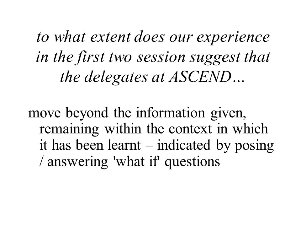 to what extent does our experience in the first two session suggest that the delegates at ASCEND… move beyond the information given, remaining within the context in which it has been learnt – indicated by posing / answering what if questions