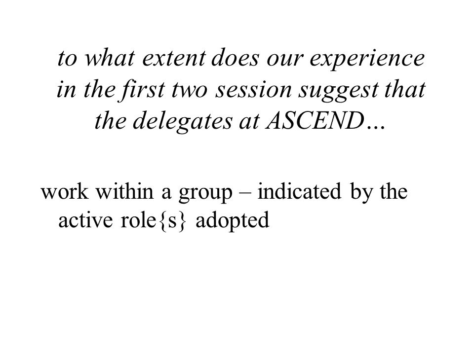to what extent does our experience in the first two session suggest that the delegates at ASCEND… work within a group – indicated by the active role{s} adopted