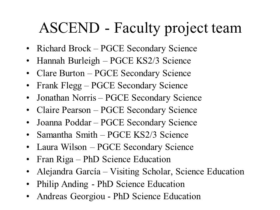 ASCEND - Faculty project team Richard Brock – PGCE Secondary Science Hannah Burleigh – PGCE KS2/3 Science Clare Burton – PGCE Secondary Science Frank Flegg – PGCE Secondary Science Jonathan Norris – PGCE Secondary Science Claire Pearson – PGCE Secondary Science Joanna Poddar – PGCE Secondary Science Samantha Smith – PGCE KS2/3 Science Laura Wilson – PGCE Secondary Science Fran Riga – PhD Science Education Alejandra García – Visiting Scholar, Science Education Philip Anding - PhD Science Education Andreas Georgiou - PhD Science Education